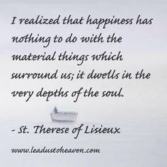 """""""I realized that happiness has nothing to do with the natural things which surround us; it dwells in the very depths of the soul."""" - St. Therese of Lisieux"""