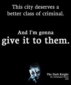 The Joker: You and your kind, all you care about is money. This city deserves a better class of criminal. And I'm gonna give it to them! The Dark Knight (2008)