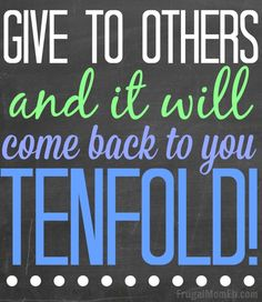 give to other and it will come back to you tenfold