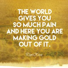 The world gives you so much pain and here you are making gold out of it. - Rupi Kaur - Empowering Quotes for Every Phenomenal Woman - Photos
