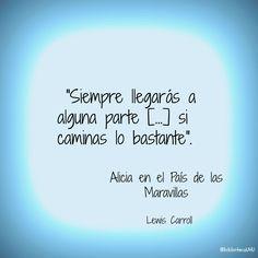 """""""Siempre llegarás a alguna parte [...] si caminas lo bastante"""" En: Alicia en País de las Maravillas / Lewis Carroll"""