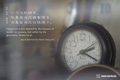 一個人的快樂,不是因為他擁有得多,而是因為計較得少。,    ~證嚴法師靜思語~    Happiness is not derived by the amount of wealth we possess, but rather by the generosity shown by us.    ~Jing-Si Aphorisms by Master Cheng Yen~
