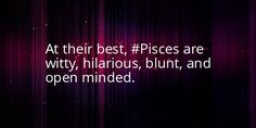 At their best (Pisces) are witty, hilarious, blunt and open minded