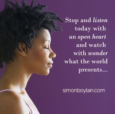 Stop and listen today with an open heart and watch with wonder what the world presents...