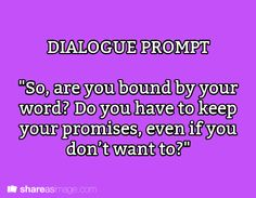 """Prompt -- """"so, are you bound by your word? do you have to keep your promise, even if you don't want to?"""""""