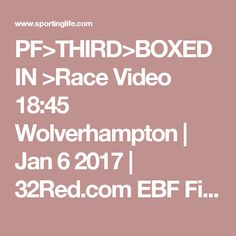 PF>THIRD>BOXED IN >Race Video 18:45 Wolverhampton | Jan 6 2017 | 32Red.com EBF Fillies Handicap | Horse Racing Betting Tips | Racecards, Live Results  News | Sporting Life
