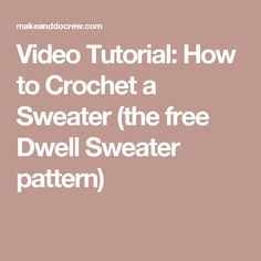 Video Tutorial: How to Crochet a Sweater (the free Dwell Sweater pattern)