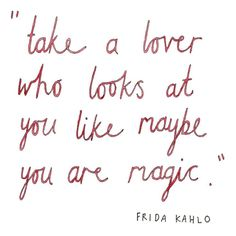 """Take a lover who looks at you like maybe you are magic."" - Frida Kahlo (Lettered by Ella Frances Sanders.)"