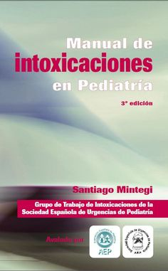 Manual de Intoxicaciones en Pediatría. 3ª Edición. Año 2012 Santiago Mintegui Grupo de trabajo de Intoxicaciones de la Sociedad Española de Urgencias en Pediatría