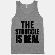 The Struggle Is Real  T-shirt linked  http://www.lookhuman.com/design/22066-the-struggle-is-real