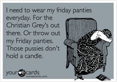 I need to wear my friday panties everyday. For the Christian Grey's out there. Or throw out my Friday panties. Those pussies don't hold a candle.