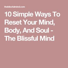 10 Simple Ways To Reset Your Mind, Body, And Soul - The Blissful Mind