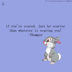 """If you're scared be scarier than the thing that's scaring you.""--Thumper"