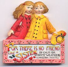For there is no friend like a sister in calm or stormy weather.