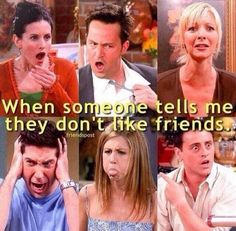 When someone tells me they don't like friends...