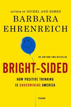 Bright-Sided: How Positive Thinking Is Undermining America by Barbara Ehrenreich,http://www.amazon.com/dp/0312658850/ref=cm_sw_r_pi_dp_nuHKsb0N8BG6TFNG