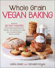 Whole Grain Vegan Baking: More Than 100 Tasty Recipes for Plant-Based Treats Made Even Healthier--from Wholesome ...
