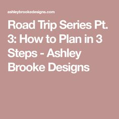 Road Trip Series Pt. 3: How to Plan in 3 Steps - Ashley Brooke Designs