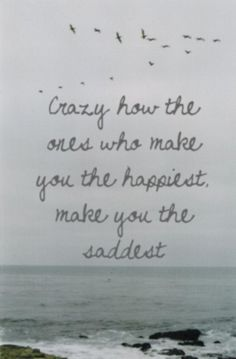 the ones who make you the happiest ... make you the saddest
