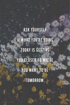 Demande-toi si ce que tu fais aujourd'hui t'amène plus près de ce que tu veux être demain.