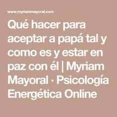 Qué hacer para aceptar a papá tal y como es y estar en paz con él   Myriam Mayoral ∙ Psicología Energética Online