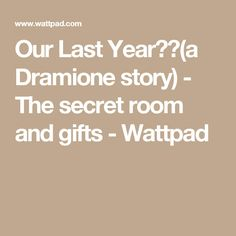 Our Last Year❤️(a Dramione story) - The secret room and gifts - Wattpad