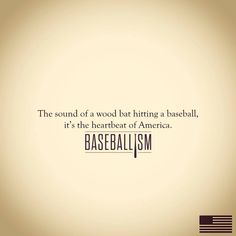 The sound of a wood bat hitting a baseball...the heartbeat of America!