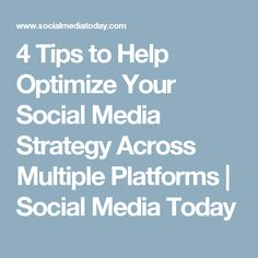 4 Tips to Help Optimize Your Social Media Strategy Across Multiple Platforms | Social Media Today