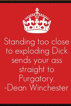 """Standing too close to exploding Dick sends your ass straight to Purgatory."" - Dean Winchester"