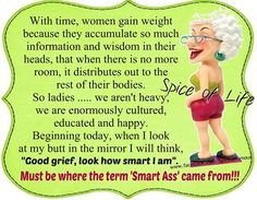 "Women accumulate so much information & wisdom in their heads that when there's no more room it distributes . look how smart I am! Must be where the term ""Smart Ass"" came from! Old Age Humor, Aging Humor, Funny Quotes, Life Quotes, Well Said Quotes, Sarcasm Humor, Lol So True, Life Photo, Friendship Quotes"