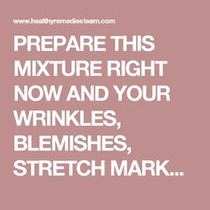 PREPARE THIS MIXTURE RIGHT NOW AND YOUR WRINKLES, BLEMISHES, STRETCH MARKS AND BURNS WILL DISAPPEAR!
