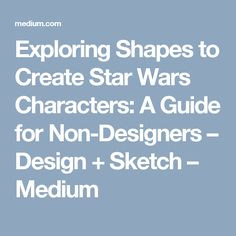 Exploring Shapes to Create Star Wars Characters: A Guide for Non-Designers – Design + Sketch – Medium
