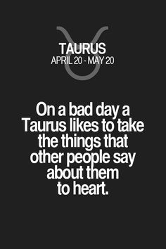 On a bad day a Taurus likes to take the things that other people say about them to heart.