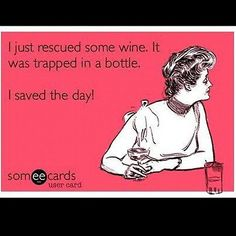 """i just rescued some wine it was trapped in a bottle. I saved the day"""