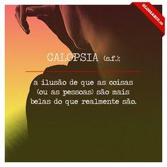CALOPSIA (s.f.); a ilusão de que as coisas (ou as pessoas) são mais belas do que realmente são.