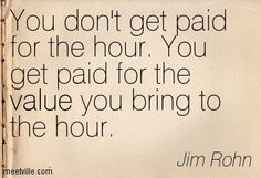 You don't get paid for the hour. You get paid for adding value to the minutes. I will not wait until three-quarters of an hour has passed before I decide to make a valuable contribution. Minutes count.