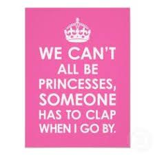 Image result for not everyone can be a princess someone has to clap as i go by