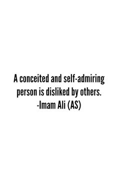 A conceited and self-admiring person is disliked by others. -Hazrat Ali r.a