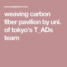 weaving carbon fiber pavilion by uni. of tokyo's T_ADs team