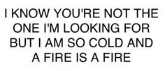 I know you're not the one I'm looking for but I am cold and a fire is a fire.