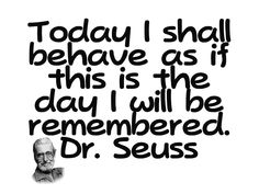 Today I shall behave as if this is the day I will be remembered. -Dr. Seuss