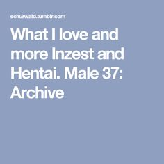 What I love and more Inzest and Hentai. Male 37: Archive