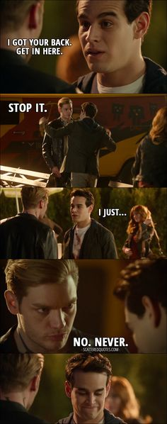Quote from Shadowhunters 2x11 │ Simon Lewis: I got your back. Get in here. Jace Wayland: Stop it. Simon Lewis: I just... Jace Wayland: No. Never.
