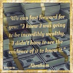 I knew I was going to be incredibly wealthy. I didn't have to see the evidence of it to know it. - Abraham Hicks