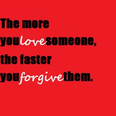The more you love somebody the faster you will forgive them