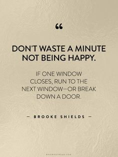 """""""Don't waste a minute not being happy. If one window closes, run to the next window—or break down a door."""" - Brooke Shields // #WWWQuotesToLiveBy"""