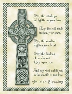 Irish Blessing: May the raindrops fall lightly on your brow. May the soft winds freshen your spirit. May the sunshine brighten your heart. May the burdens of the day rest lightly upon you. And may God enfold you in the mantle of His love.
