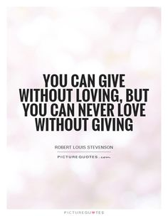 You can give without loving, but you can never love without giving. Picture Quotes.