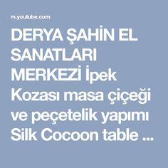 DERYA ŞAHİN EL SANATLARI MERKEZİ İpek Kozası masa çiçeği ve peçetelik yapımı Silk Cocoon table flo - YouTube