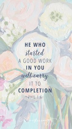 """He Who started a good work in you will carry it to completion."" Phil 1:6"